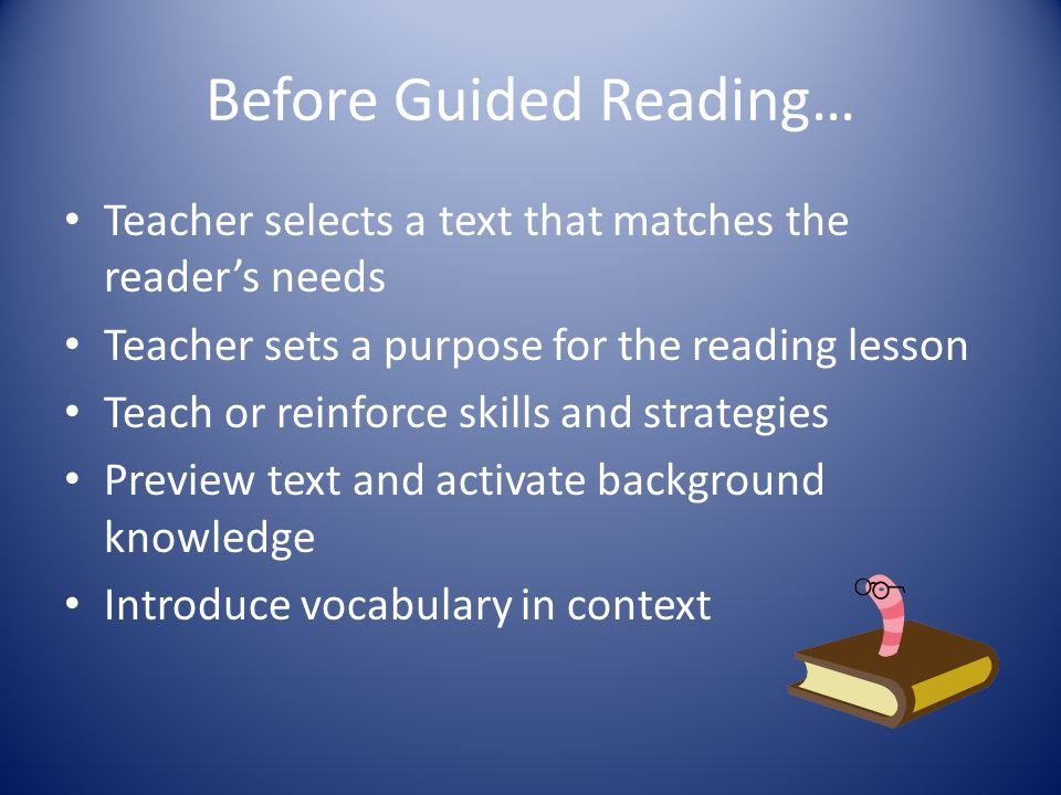 Before Guided Reading… Teacher selects a text that matches the reader's needs Teacher sets a purpose for the reading lesson Teach or reinforce skills