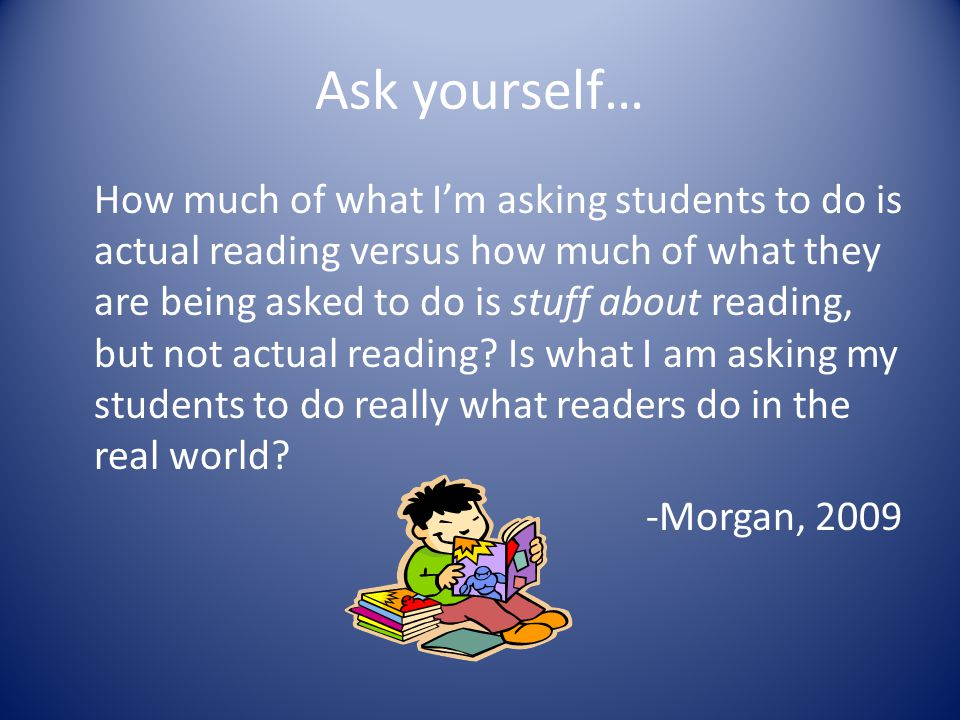 Ask yourself… How much of what I'm asking students to do is actual reading versus how much of what they are being asked to do is stuff about reading,
