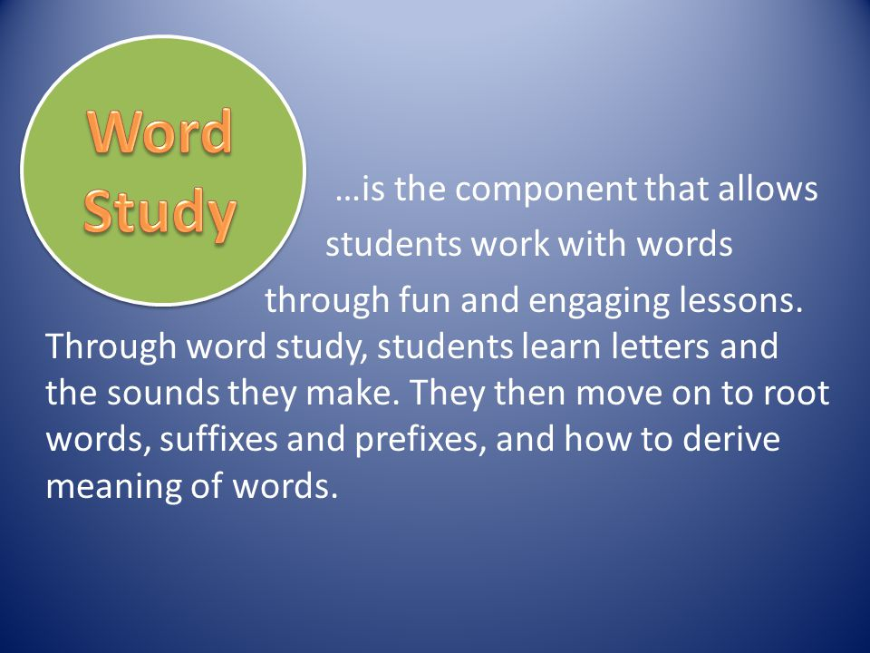 …is the component that allows students work with words through fun and engaging lessons. Through word study, students learn letters and the sounds the