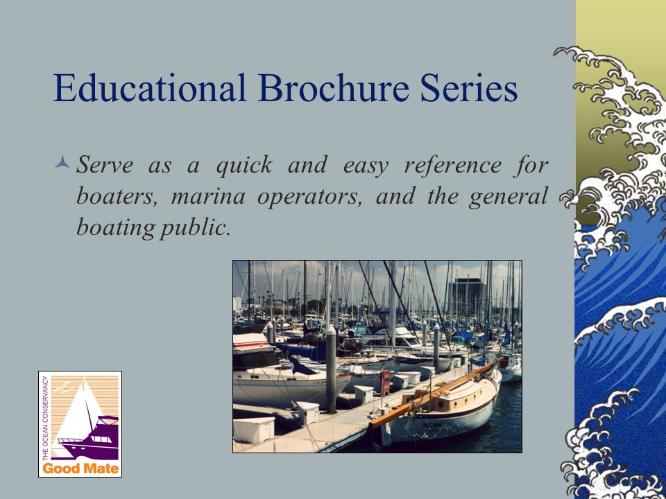 Educational Brochure Series Serve as a quick and easy reference for boaters, marina operators, and the general boating public.
