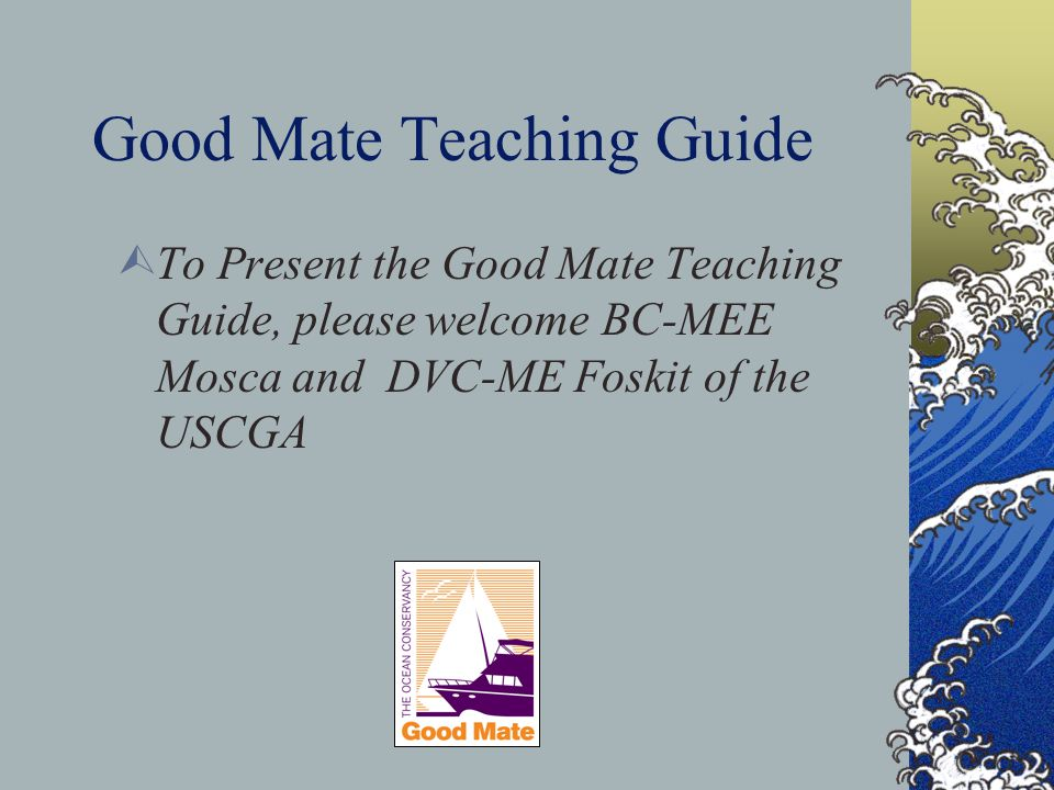 Good Mate Teaching Guide  To Present the Good Mate Teaching Guide, please welcome BC-MEE Mosca and DVC-ME Foskit of the USCGA