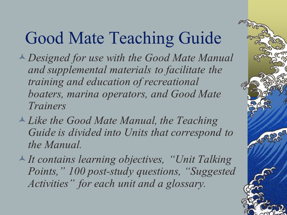 Good Mate Teaching Guide Designed for use with the Good Mate Manual and supplemental materials to facilitate the training and education of recreational boaters, marina operators, and Good Mate Trainers Like the Good Mate Manual, the Teaching Guide is divided into Units that correspond to the Manual.