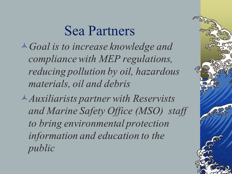 Sea Partners Goal is to increase knowledge and compliance with MEP regulations, reducing pollution by oil, hazardous materials, oil and debris Auxiliarists partner with Reservists and Marine Safety Office (MSO) staff to bring environmental protection information and education to the public