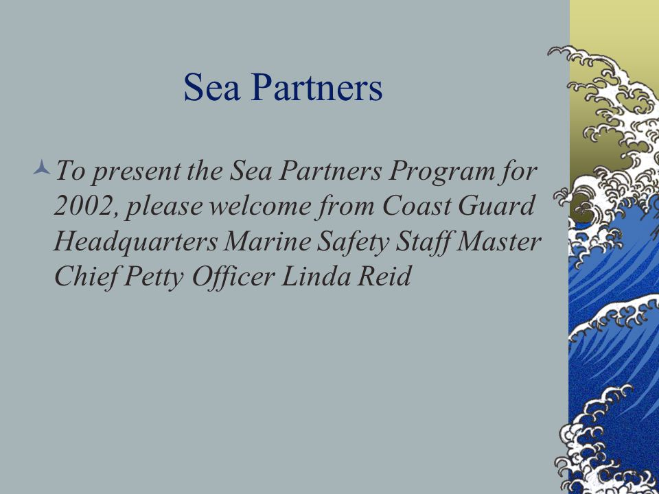 Sea Partners To present the Sea Partners Program for 2002, please welcome from Coast Guard Headquarters Marine Safety Staff Master Chief Petty Officer Linda Reid