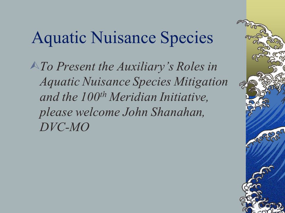 Aquatic Nuisance Species  To Present the Auxiliary's Roles in Aquatic Nuisance Species Mitigation and the 100 th Meridian Initiative, please welcome John Shanahan, DVC-MO