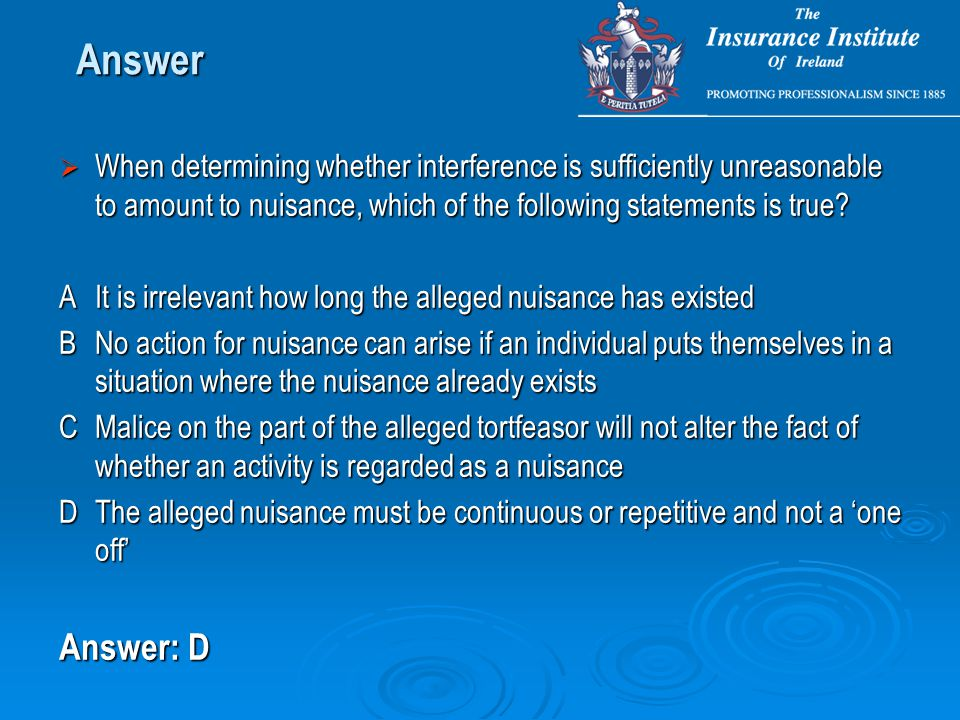  When determining whether interference is sufficiently unreasonable to amount to nuisance, which of the following statements is true? AIt is irreleva