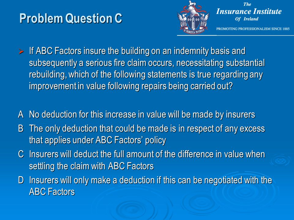  If ABC Factors insure the building on an indemnity basis and subsequently a serious fire claim occurs, necessitating substantial rebuilding, which of the following statements is true regarding any improvement in value following repairs being carried out.