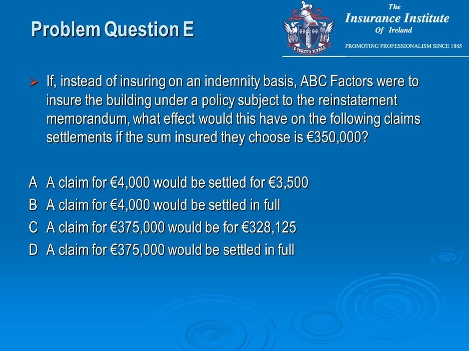  If, instead of insuring on an indemnity basis, ABC Factors were to insure the building under a policy subject to the reinstatement memorandum, what effect would this have on the following claims settlements if the sum insured they choose is €350,000.