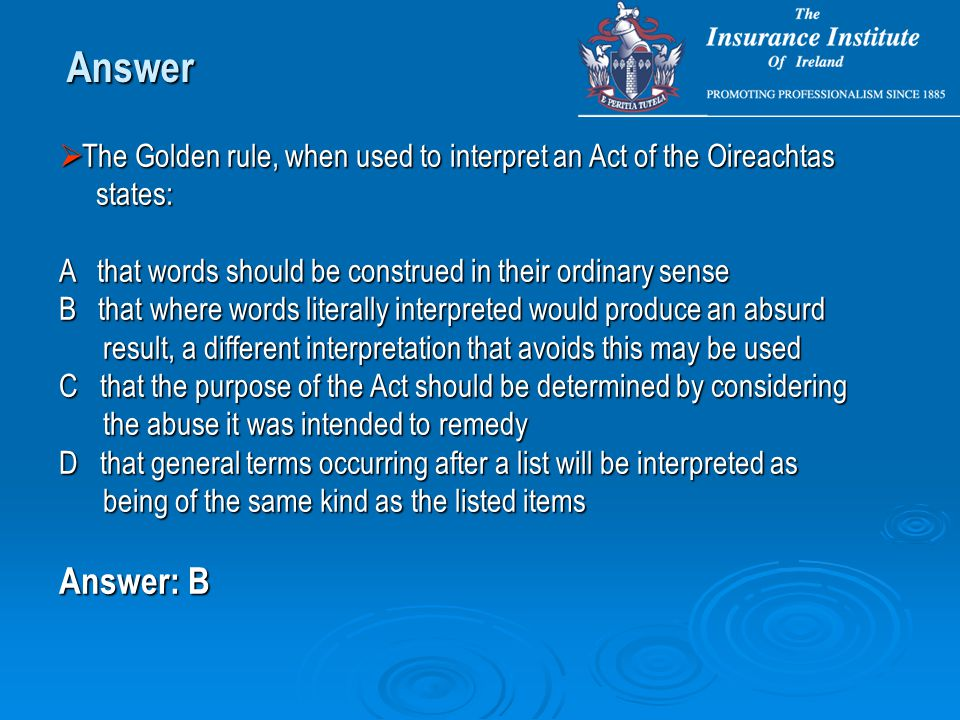 Answer  The Golden rule, when used to interpret an Act of the Oireachtas states: states: A that words should be construed in their ordinary sense B t