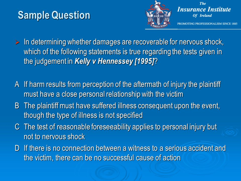  In determining whether damages are recoverable for nervous shock, which of the following statements is true regarding the tests given in the judgement in Kelly v Hennessey [1995] .