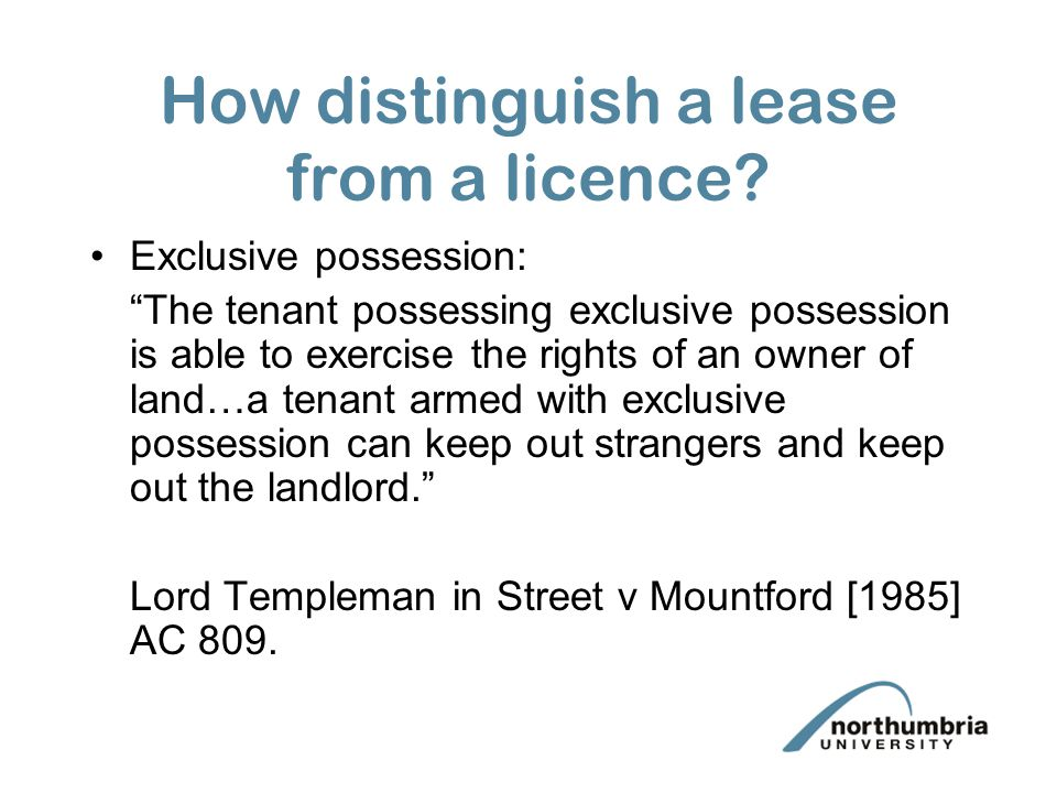 """How distinguish a lease from a licence? Exclusive possession: """"The tenant possessing exclusive possession is able to exercise the rights of an owner o"""