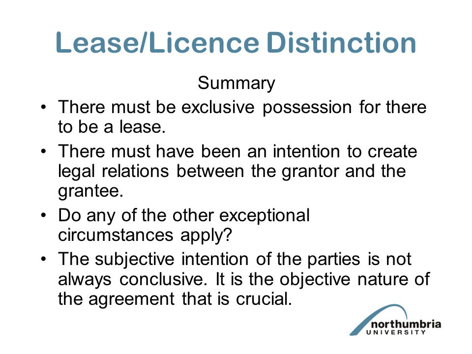 Lease/Licence Distinction Summary There must be exclusive possession for there to be a lease. There must have been an intention to create legal relati