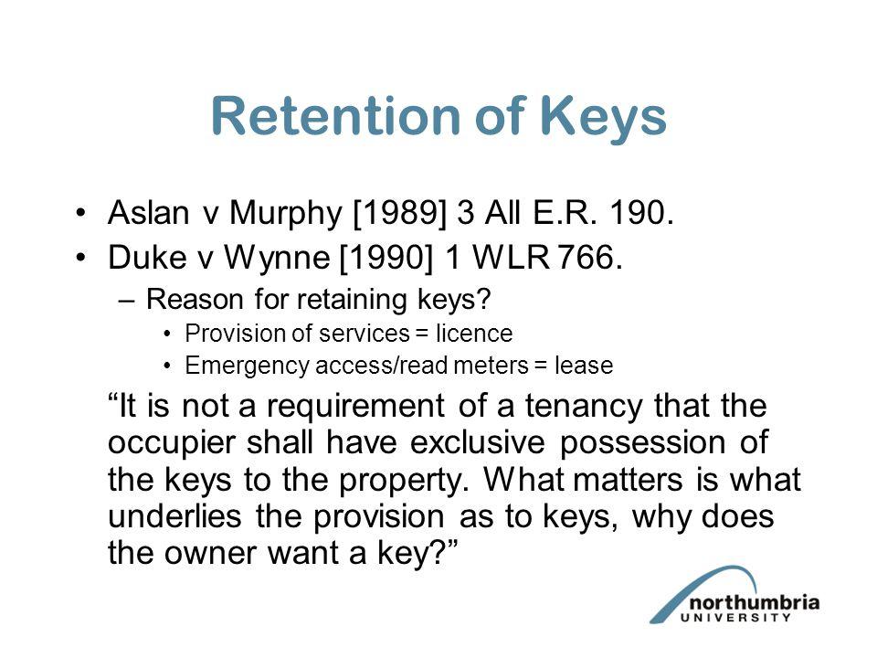 Retention of Keys Aslan v Murphy [1989] 3 All E.R. 190. Duke v Wynne [1990] 1 WLR 766. –Reason for retaining keys? Provision of services = licence Eme