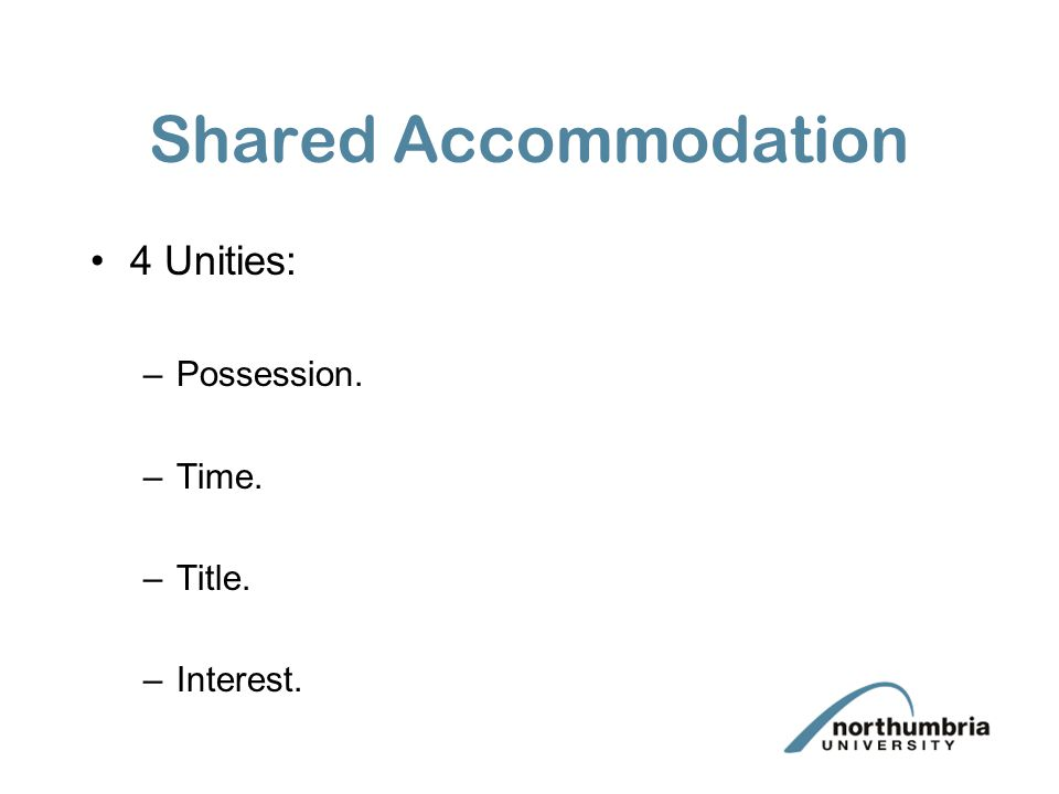 Shared Accommodation 4 Unities: –Possession. –Time. –Title. –Interest.