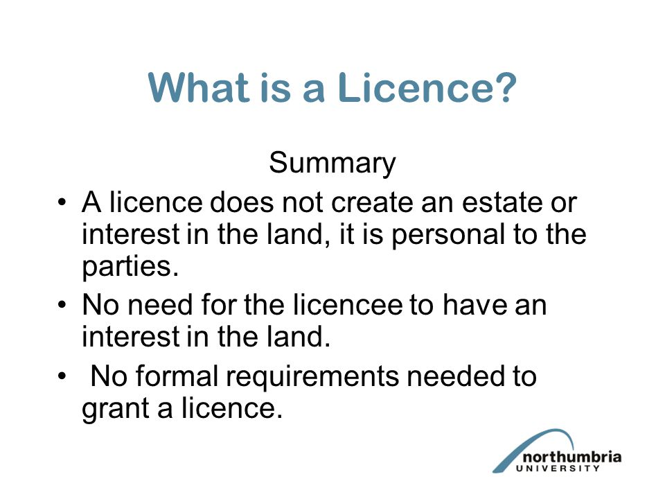What is a Licence? Summary A licence does not create an estate or interest in the land, it is personal to the parties. No need for the licencee to hav
