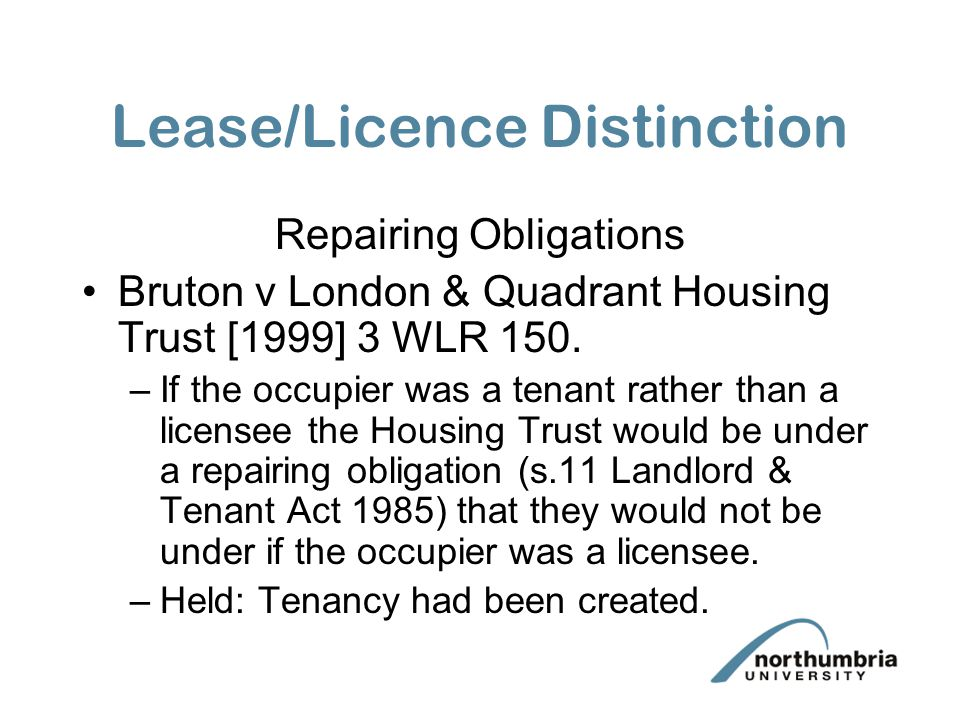 Lease/Licence Distinction Repairing Obligations Bruton v London & Quadrant Housing Trust [1999] 3 WLR 150. –If the occupier was a tenant rather than a