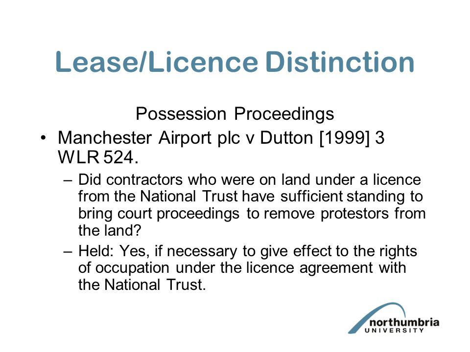 Lease/Licence Distinction Possession Proceedings Manchester Airport plc v Dutton [1999] 3 WLR 524. –Did contractors who were on land under a licence f