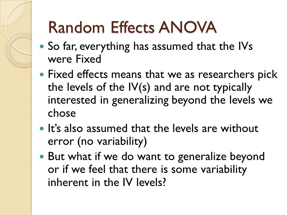 Random Effects ANOVA So far we have had one effect that we have considered random; subjects What makes them random.