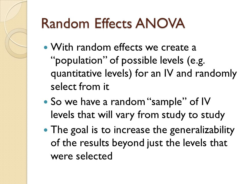 Random Effects ANOVA Generalizability is increased to the entire range of the population that the levels were selected from This increase in generalizability comes at a power cost because in the analysis (which we don't have time for) the error term(s) is/are larger than when the IV(s) is/are treated as fixed