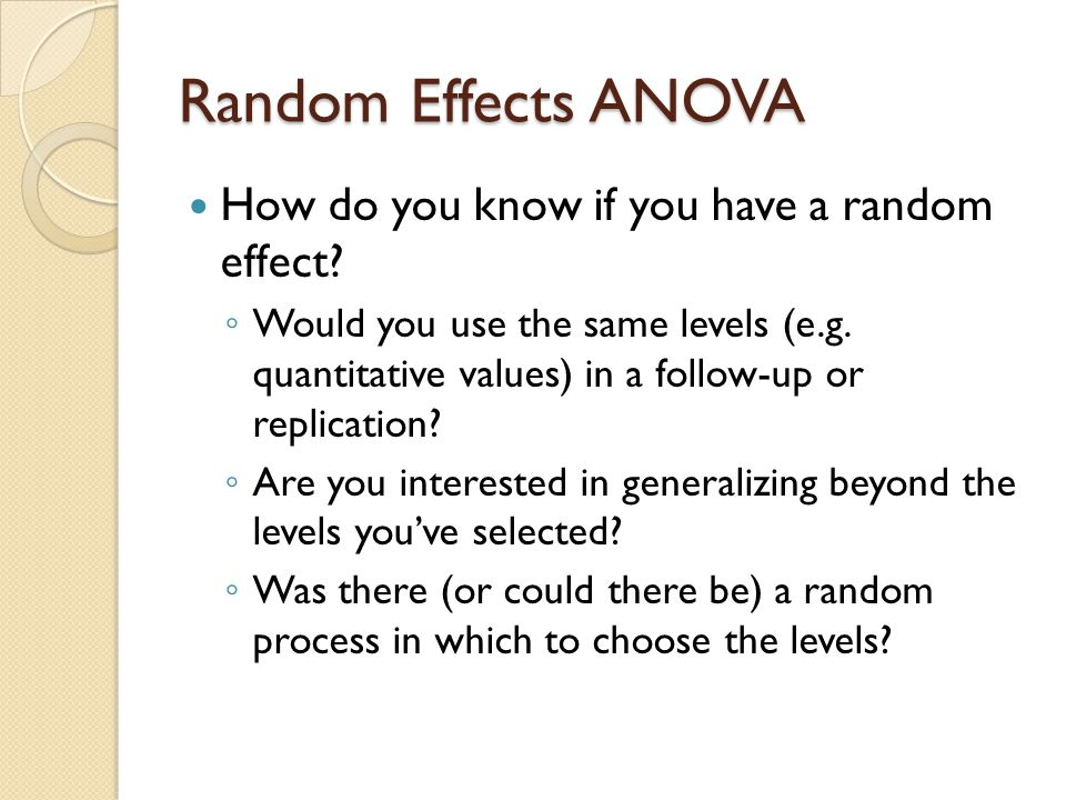 Random Effects ANOVA The most common use of random effects is for dealing with nested designs Often data is collected in intact groups and those groups are given different treatments (e.g.