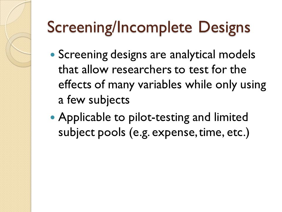 Screening/Incomplete Designs Resolution in Screening/Incomplete designs ◦ Resolution refers to what aspects (factors) of a screening design are testable ◦ Low resolution refers to designs in which only main effects can be tested ◦ High resolution refers to designs in which main effects and two-way interactions can be tested
