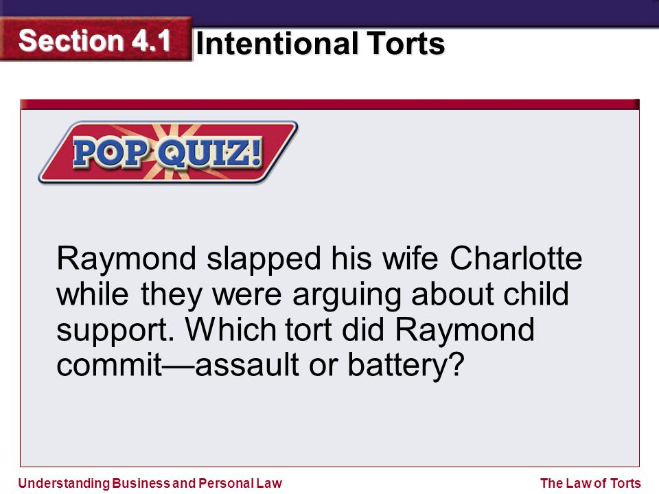 Understanding Business and Personal Law Intentional Torts Section 4.1 The Law of Torts Raymond slapped his wife Charlotte while they were arguing abou