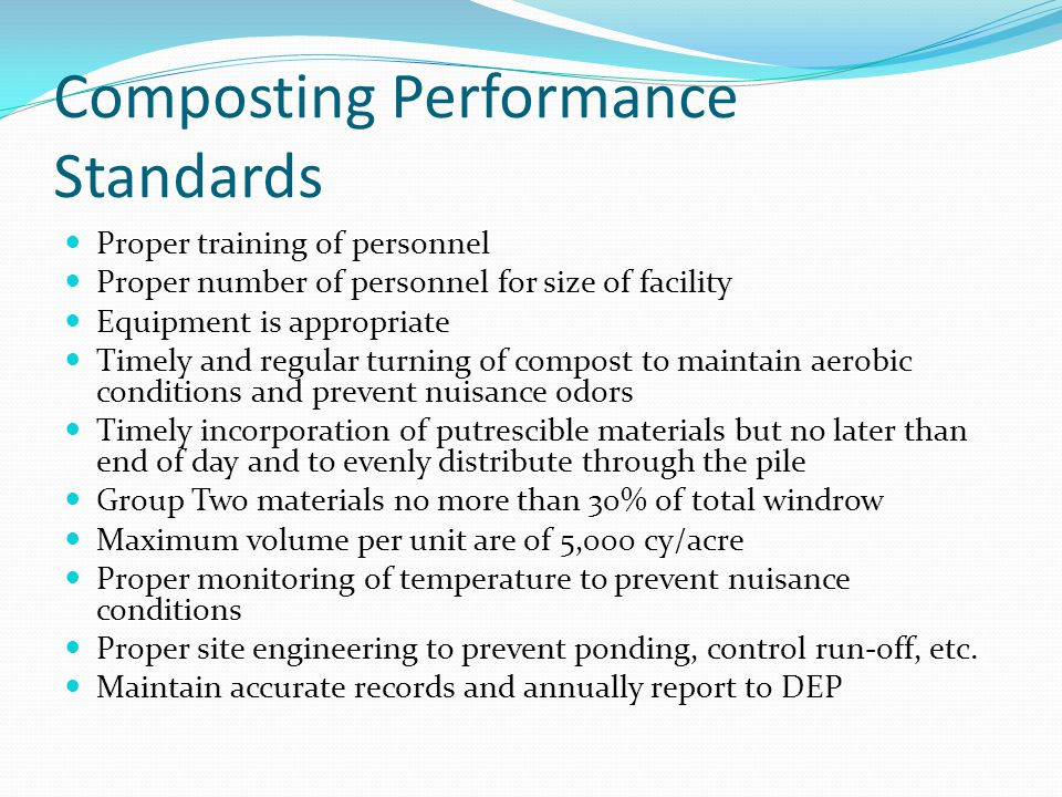 Composting Performance Standards Proper training of personnel Proper number of personnel for size of facility Equipment is appropriate Timely and regular turning of compost to maintain aerobic conditions and prevent nuisance odors Timely incorporation of putrescible materials but no later than end of day and to evenly distribute through the pile Group Two materials no more than 30% of total windrow Maximum volume per unit are of 5,000 cy/acre Proper monitoring of temperature to prevent nuisance conditions Proper site engineering to prevent ponding, control run-off, etc.