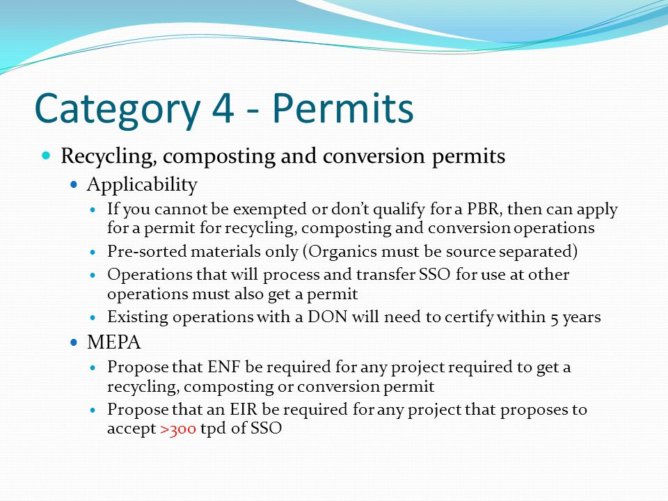 Category 4 - Permits Recycling, composting and conversion permits Applicability If you cannot be exempted or don't qualify for a PBR, then can apply for a permit for recycling, composting and conversion operations Pre-sorted materials only (Organics must be source separated) Operations that will process and transfer SSO for use at other operations must also get a permit Existing operations with a DON will need to certify within 5 years MEPA Propose that ENF be required for any project required to get a recycling, composting or conversion permit Propose that an EIR be required for any project that proposes to accept >300 tpd of SSO