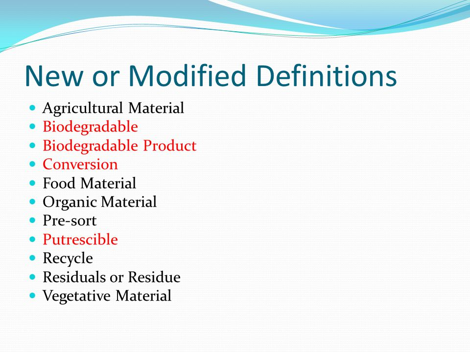 New or Modified Definitions Agricultural Material Biodegradable Biodegradable Product Conversion Food Material Organic Material Pre-sort Putrescible Recycle Residuals or Residue Vegetative Material