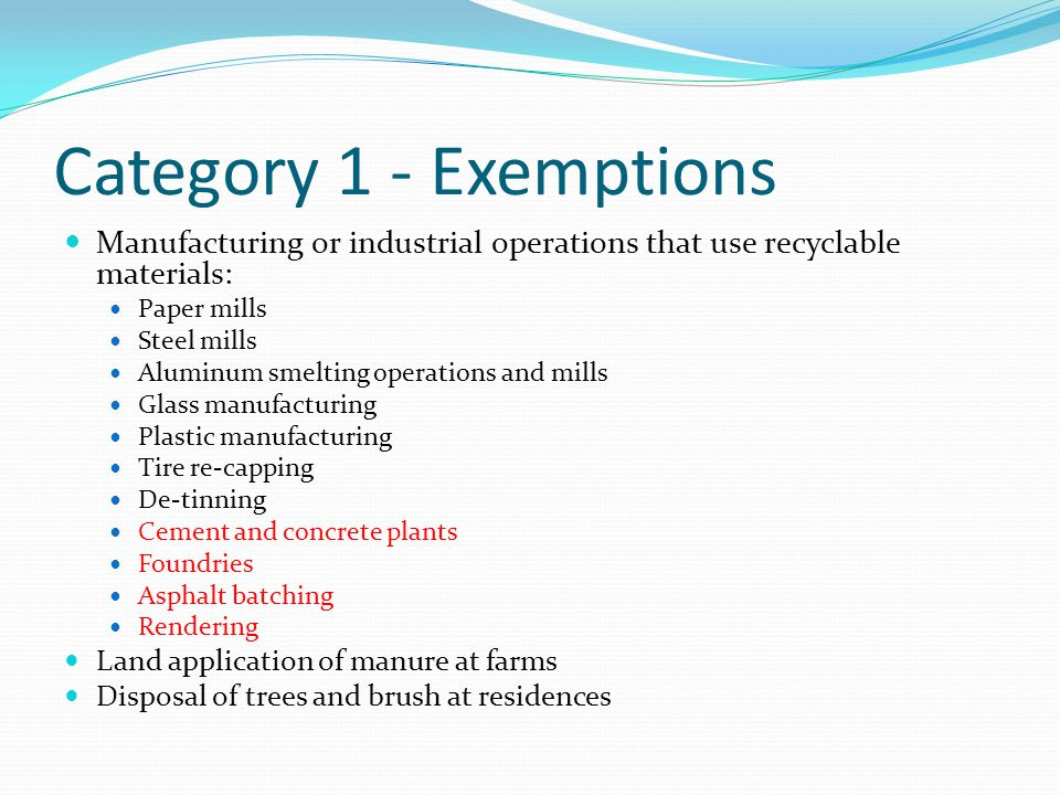Category 1 - Exemptions Manufacturing or industrial operations that use recyclable materials: Paper mills Steel mills Aluminum smelting operations and mills Glass manufacturing Plastic manufacturing Tire re-capping De-tinning Cement and concrete plants Foundries Asphalt batching Rendering Land application of manure at farms Disposal of trees and brush at residences