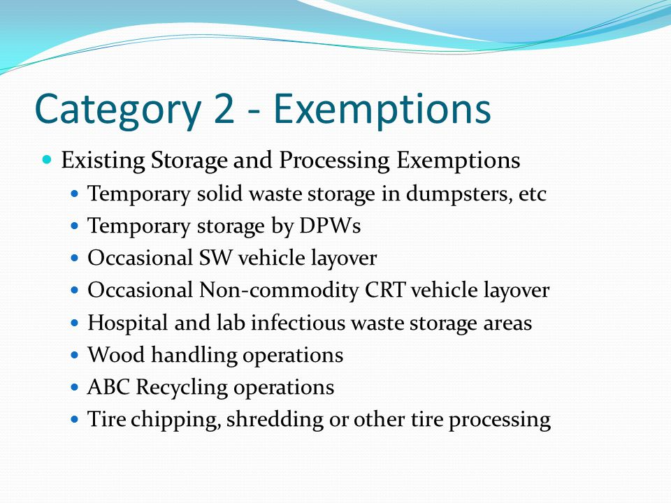 Category 2 - Exemptions Existing Storage and Processing Exemptions Temporary solid waste storage in dumpsters, etc Temporary storage by DPWs Occasional SW vehicle layover Occasional Non-commodity CRT vehicle layover Hospital and lab infectious waste storage areas Wood handling operations ABC Recycling operations Tire chipping, shredding or other tire processing