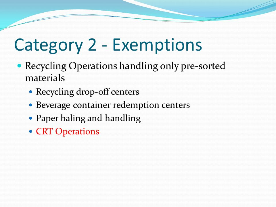Category 2 - Exemptions Recycling Operations handling only pre-sorted materials Recycling drop-off centers Beverage container redemption centers Paper baling and handling CRT Operations