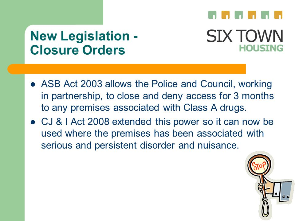 New Legislation - Closure Orders ASB Act 2003 allows the Police and Council, working in partnership, to close and deny access for 3 months to any premises associated with Class A drugs.