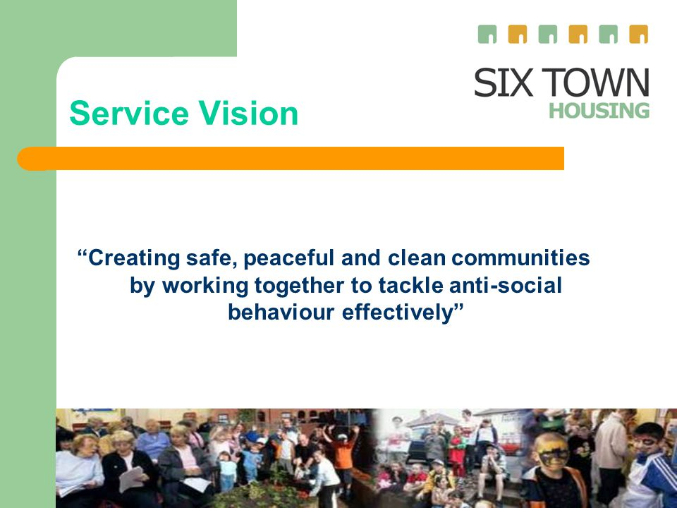 Service Vision Creating safe, peaceful and clean communities by working together to tackle anti-social behaviour effectively