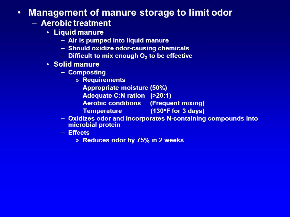 Management of manure storage to limit odor –Aerobic treatment Liquid manure –Air is pumped into liquid manure –Should oxidize odor-causing chemicals –Difficult to mix enough O 2 to be effective Solid manure –Composting »Requirements Appropriate moisture (50%) Adequate C:N ration (>20:1) Aerobic conditions (Frequent mixing) Temperature (130 o F for 3 days) –Oxidizes odor and incorporates N-containing compounds into microbial protein –Effects »Reduces odor by 75% in 2 weeks