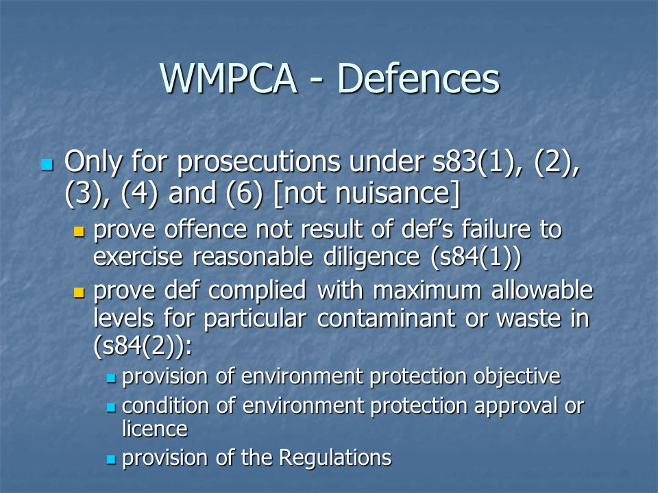 WMPCA - Defences Only for prosecutions under s83(1), (2), (3), (4) and (6) [not nuisance] Only for prosecutions under s83(1), (2), (3), (4) and (6) [not nuisance] prove offence not result of def's failure to exercise reasonable diligence (s84(1)) prove offence not result of def's failure to exercise reasonable diligence (s84(1)) prove def complied with maximum allowable levels for particular contaminant or waste in (s84(2)): prove def complied with maximum allowable levels for particular contaminant or waste in (s84(2)): provision of environment protection objective provision of environment protection objective condition of environment protection approval or licence condition of environment protection approval or licence provision of the Regulations provision of the Regulations