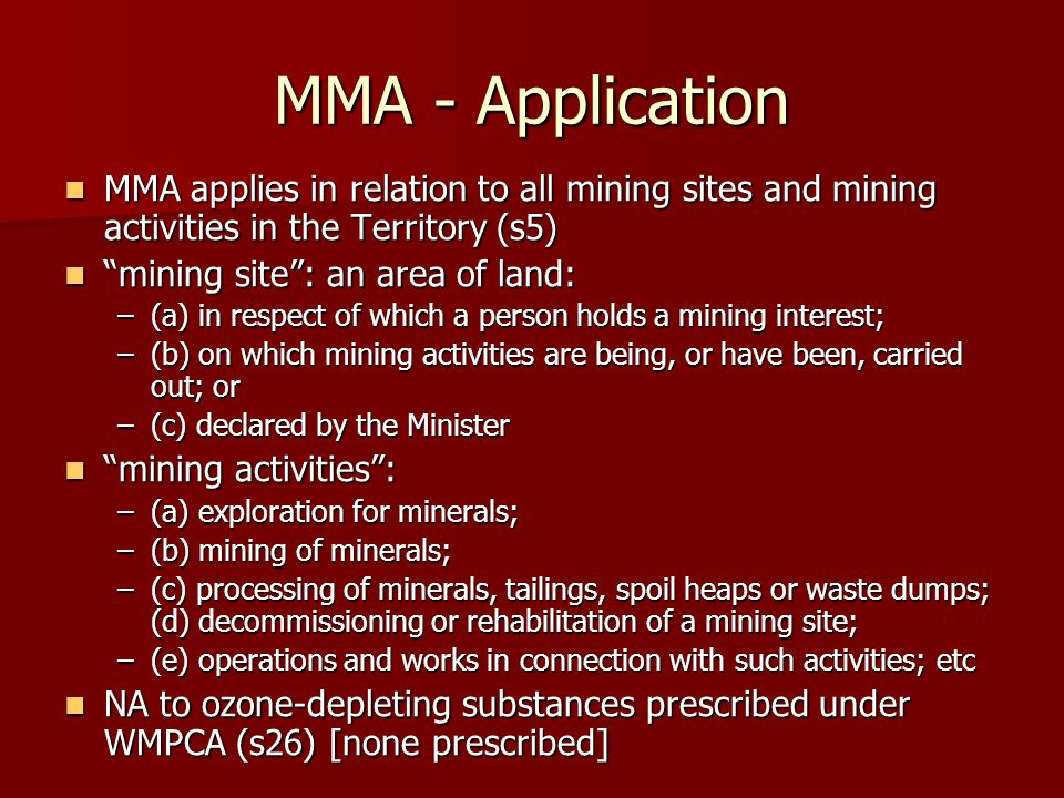 MMA - Application MMA applies in relation to all mining sites and mining activities in the Territory (s5) MMA applies in relation to all mining sites and mining activities in the Territory (s5) mining site : an area of land: mining site : an area of land: –(a) in respect of which a person holds a mining interest; –(b) on which mining activities are being, or have been, carried out; or –(c) declared by the Minister mining activities : mining activities : –(a) exploration for minerals; –(b) mining of minerals; –(c) processing of minerals, tailings, spoil heaps or waste dumps; (d) decommissioning or rehabilitation of a mining site; –(e) operations and works in connection with such activities; etc NA to ozone-depleting substances prescribed under WMPCA (s26) [none prescribed] NA to ozone-depleting substances prescribed under WMPCA (s26) [none prescribed]