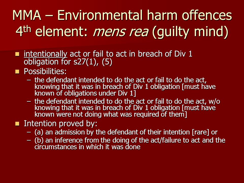 MMA – Environmental harm offences 4 th element: mens rea (guilty mind) intentionally act or fail to act in breach of Div 1 obligation for s27(1), (5) intentionally act or fail to act in breach of Div 1 obligation for s27(1), (5) Possibilities: Possibilities: –the defendant intended to do the act or fail to do the act, knowing that it was in breach of Div 1 obligation [must have known of obligations under Div 1] –the defendant intended to do the act or fail to do the act, w/o knowing that it was in breach of Div 1 obligation [must have known were not doing what was required of them] Intention proved by: Intention proved by: –(a) an admission by the defendant of their intention [rare] or –(b) an inference from the doing of the act/failure to act and the circumstances in which it was done