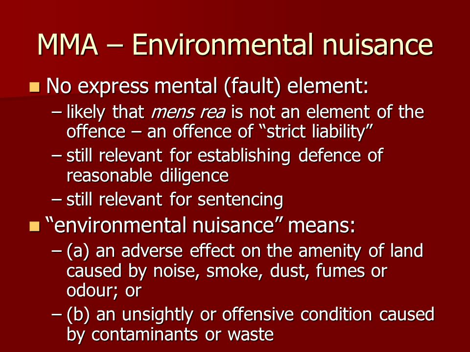 MMA – Environmental nuisance No express mental (fault) element: No express mental (fault) element: –likely that mens rea is not an element of the offence – an offence of strict liability –still relevant for establishing defence of reasonable diligence –still relevant for sentencing environmental nuisance means: environmental nuisance means: –(a) an adverse effect on the amenity of land caused by noise, smoke, dust, fumes or odour; or –(b) an unsightly or offensive condition caused by contaminants or waste