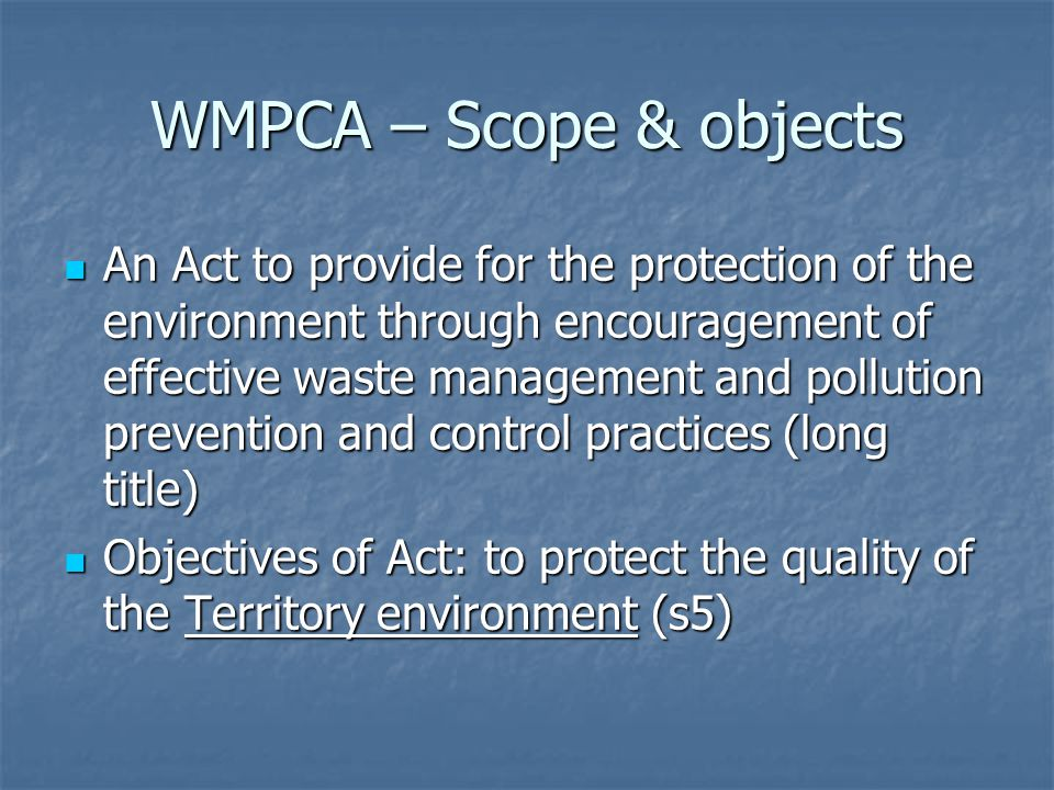 WMPCA – Scope & objects An Act to provide for the protection of the environment through encouragement of effective waste management and pollution prevention and control practices (long title) An Act to provide for the protection of the environment through encouragement of effective waste management and pollution prevention and control practices (long title) Objectives of Act: to protect the quality of the Territory environment (s5) Objectives of Act: to protect the quality of the Territory environment (s5)