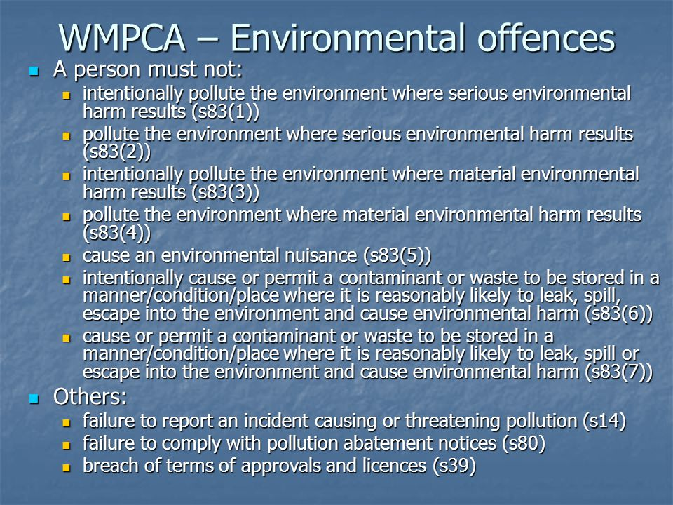 WMPCA – Environmental offences A person must not: A person must not: intentionally pollute the environment where serious environmental harm results (s83(1)) intentionally pollute the environment where serious environmental harm results (s83(1)) pollute the environment where serious environmental harm results (s83(2)) pollute the environment where serious environmental harm results (s83(2)) intentionally pollute the environment where material environmental harm results (s83(3)) intentionally pollute the environment where material environmental harm results (s83(3)) pollute the environment where material environmental harm results (s83(4)) pollute the environment where material environmental harm results (s83(4)) cause an environmental nuisance (s83(5)) cause an environmental nuisance (s83(5)) intentionally cause or permit a contaminant or waste to be stored in a manner/condition/place where it is reasonably likely to leak, spill, escape into the environment and cause environmental harm (s83(6)) intentionally cause or permit a contaminant or waste to be stored in a manner/condition/place where it is reasonably likely to leak, spill, escape into the environment and cause environmental harm (s83(6)) cause or permit a contaminant or waste to be stored in a manner/condition/place where it is reasonably likely to leak, spill or escape into the environment and cause environmental harm (s83(7)) cause or permit a contaminant or waste to be stored in a manner/condition/place where it is reasonably likely to leak, spill or escape into the environment and cause environmental harm (s83(7)) Others: Others: failure to report an incident causing or threatening pollution (s14) failure to report an incident causing or threatening pollution (s14) failure to comply with pollution abatement notices (s80) failure to comply with pollution abatement notices (s80) breach of terms of approvals and licences (s39) breach of terms of approvals and licences (s39)