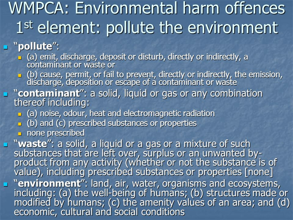 WMPCA: Environmental harm offences 2 nd element: environmental harm results environmental harm : environmental harm : (a) any harm to or adverse effect on the environment; or (a) any harm to or adverse effect on the environment; or (b) any potential harm (including the risk of harm and future harm) to or potential adverse effect on the environment, (b) any potential harm (including the risk of harm and future harm) to or potential adverse effect on the environment, of any degree or duration and includes environmental nuisance of any degree or duration and includes environmental nuisance
