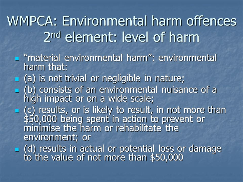 WMPCA: Environmental harm offences 3 rd element: mens rea (guilty mind) actual knowledge or reasonable forseeability for offences under s83(1), (2), (3), (4): actual knowledge or reasonable forseeability for offences under s83(1), (2), (3), (4): knows OR knows OR ought reasonably be expected to know, ought reasonably be expected to know, that serious or material environmental harm would result from the pollution that serious or material environmental harm would result from the pollution