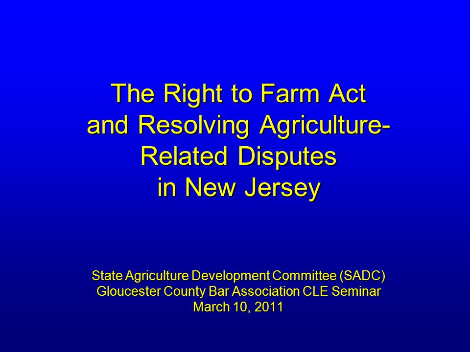 The Right to Farm Act and Resolving Agriculture- Related Disputes in New Jersey State Agriculture Development Committee (SADC) Gloucester County Bar Association CLE Seminar March 10, 2011