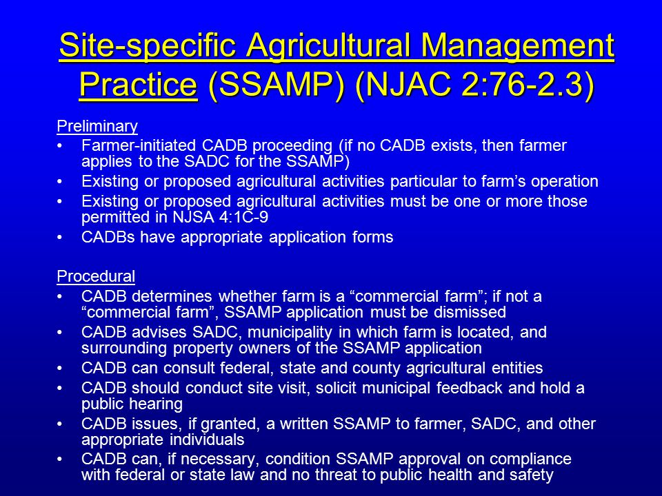 Site-specific Agricultural Management Practice (SSAMP) (NJAC 2:76-2.3) Preliminary Farmer-initiated CADB proceeding (if no CADB exists, then farmer applies to the SADC for the SSAMP) Existing or proposed agricultural activities particular to farm's operation Existing or proposed agricultural activities must be one or more those permitted in NJSA 4:1C-9 CADBs have appropriate application forms Procedural CADB determines whether farm is a commercial farm ; if not a commercial farm , SSAMP application must be dismissed CADB advises SADC, municipality in which farm is located, and surrounding property owners of the SSAMP application CADB can consult federal, state and county agricultural entities CADB should conduct site visit, solicit municipal feedback and hold a public hearing CADB issues, if granted, a written SSAMP to farmer, SADC, and other appropriate individuals CADB can, if necessary, condition SSAMP approval on compliance with federal or state law and no threat to public health and safety