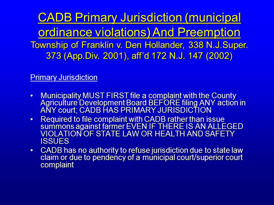Primary Jurisdiction Municipality MUST FIRST file a complaint with the County Agriculture Development Board BEFORE filing ANY action in ANY court; CADB HAS PRIMARY JURISDICTIONMunicipality MUST FIRST file a complaint with the County Agriculture Development Board BEFORE filing ANY action in ANY court; CADB HAS PRIMARY JURISDICTION Required to file complaint with CADB rather than issue summons against farmer EVEN IF THERE IS AN ALLEGED VIOLATION OF STATE LAW OR HEALTH AND SAFETY ISSUESRequired to file complaint with CADB rather than issue summons against farmer EVEN IF THERE IS AN ALLEGED VIOLATION OF STATE LAW OR HEALTH AND SAFETY ISSUES CADB has no authority to refuse jurisdiction due to state law claim or due to pendency of a municipal court/superior court complaintCADB has no authority to refuse jurisdiction due to state law claim or due to pendency of a municipal court/superior court complaint CADB Primary Jurisdiction (municipal ordinance violations) And Preemption Township of Franklin v.
