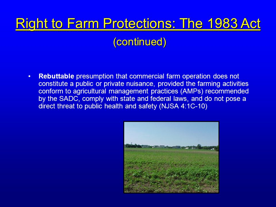 Rebuttable presumption that commercial farm operation does not constitute a public or private nuisance, provided the farming activities conform to agricultural management practices (AMPs) recommended by the SADC, comply with state and federal laws, and do not pose a direct threat to public health and safety (NJSA 4:1C-10) Right to Farm Protections: The 1983 Act (continued)