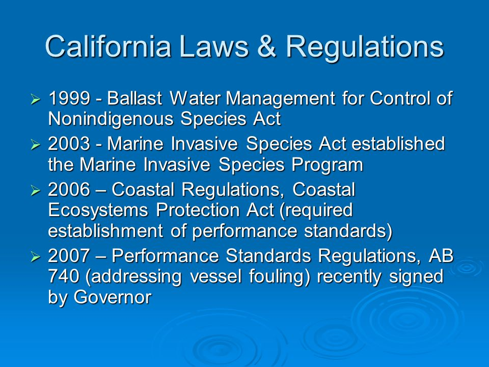 California Laws & Regulations  1999 - Ballast Water Management for Control of Nonindigenous Species Act  2003 - Marine Invasive Species Act established the Marine Invasive Species Program  2006 – Coastal Regulations, Coastal Ecosystems Protection Act (required establishment of performance standards)  2007 – Performance Standards Regulations, AB 740 (addressing vessel fouling) recently signed by Governor