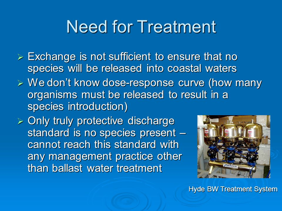Need for Treatment  Exchange is not sufficient to ensure that no species will be released into coastal waters  We don't know dose-response curve (how many organisms must be released to result in a species introduction)  Only truly protective discharge standard is no species present – cannot reach this standard with any management practice other than ballast water treatment Hyde BW Treatment System