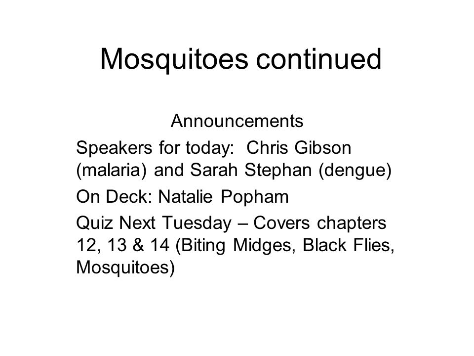 Mosquitoes continued Announcements Speakers for today: Chris Gibson (malaria) and Sarah Stephan (dengue) On Deck: Natalie Popham Quiz Next Tuesday – Covers chapters 12, 13 & 14 (Biting Midges, Black Flies, Mosquitoes)